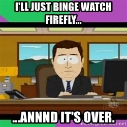 south park it's gone - I'll just binge watch Firefly... ...annnd it's over.