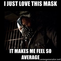 Bane Meme - i just love this mask it makes me feel so average