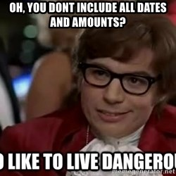 I too like to live dangerously - oh, you dont include all dates and amounts?