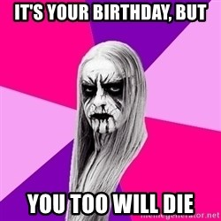 Black Metal Fashionista - It's your birthday, but you too will die