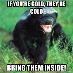 Honey Badger Actual - If You're Cold, They're Cold Bring Them Inside!