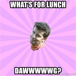 Sassy Gay Friend - What's for lunch Dawwwwwg?