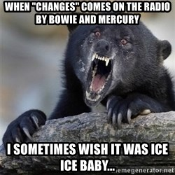 "Insane Confession Bear - when ""changes"" comes on the radio by Bowie and Mercury I sometimes wish it was ice ice baby..."