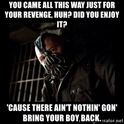Bane Meme - You came all this way just for your revenge, huh? Did you enjoy it?  'Cause there ain't nothin' gon' bring your boy back.