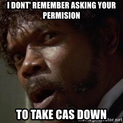 Angry Samuel L Jackson - I dont' remember asking your permision to take CAS down