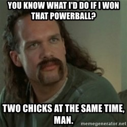 Lawrence - Office Space - You know what i'd do if i won that powerball? two chicks at the same time, man.