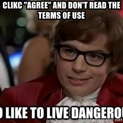 """I too like to live dangerously - Clikc """"Agree"""" and don't read the Terms of Use"""