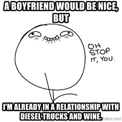oh stop it you guy - A boyfriend would be nice, but I'm already in a relationship with diesel trucks and wine.