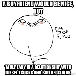oh stop it you guy - A boyfriend would be nice, but 'm already in a relationship with diesel trucks and bad decisions