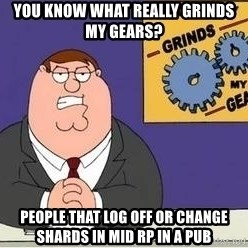 Grinds My Gears Peter Griffin - You know what really grinds my gears? People that log off or change shards in mid RP in a pub