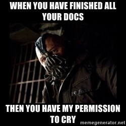Bane Meme - When you have finished all your docs then you have my permission to cry