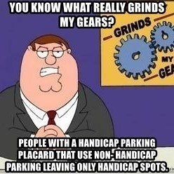 Grinds My Gears Peter Griffin - You know what really grinds my gears? People with a handicap parking placard that use non- handicap parking leaving only handicap spots.