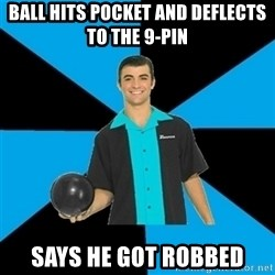 Annoying Bowler Guy  - Ball hits pocket and deflects to the 9-pin says he got robbed