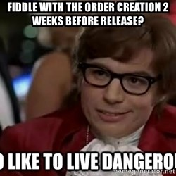 I too like to live dangerously - Fiddle with the order creation 2 weeks before release?