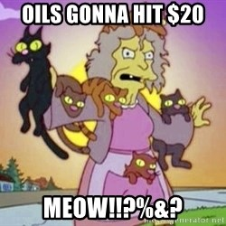 Crazy Cat Lady - Oils gonna hit $20 Meow!!?%&?