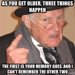 Angry Old Man - As you get older, three things happen the first is your memory goes, and I can't remember the other two