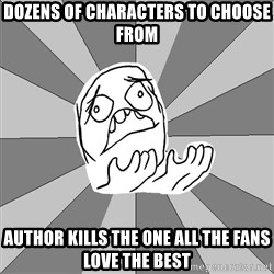 Whyyy??? - Dozens of characters to choose from Author kills the one all the fans love the best