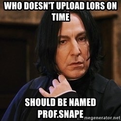 Professor Snape - Who doesn't upload LORs on time Should be named Prof.Snape