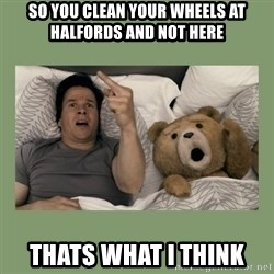 Ted Movie - so you clean your wheels at halfords and not here thats what i think