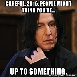 Professor Snape - Careful, 2016. People might think you're... Up to something.