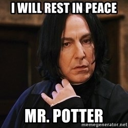 Professor Snape - i will rest in peace mr. potter