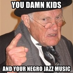 Angry Old Man - You damn kids and your negro jazz music