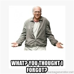 Larry David -  What? You thought I forgot?