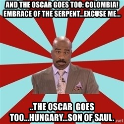 Steve Harvey  - And the Oscar goes too: Colombia! Embrace of the Serpent...excuse me... ..the Oscar  goes too...Hungary...Son Of Saul.