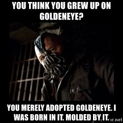 Bane Meme - YOU THINK YOU GREW UP ON GOLDENEYE? YOU MERELY ADOPTED GOLDENEYE. I WAS BORN IN IT. MOLDED BY IT.