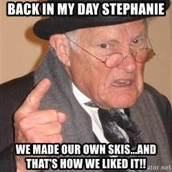 Angry Old Man - BACK IN MY DAY STEPHANIE WE MADE OUR OWN SKIS...AND THAT'S HOW WE LIKED IT!!