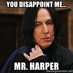 Professor Snape - You disappoint me... Mr. Harper