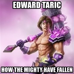 Taric - Edward Taric How the mighty have fallen