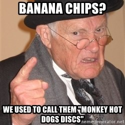 """Angry Old Man - banana chips?  We used to call them """"monkey hot dogs discs"""""""
