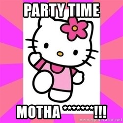 Hello Kitty - PARTY TIME MOTHA *******!!!