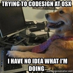 I have no idea what I'm doing - Dog with Tie - trying to codesign at osx   I have no idea what I'm doing