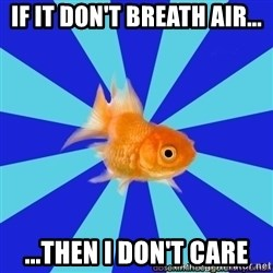 Absentminded Goldfish - If it don't breath air... ...then I don't care