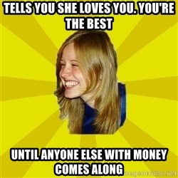 Trologirl - Tells you she loves you. You're the best until anyone else with money comes along