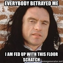 Disgusted Tommy Wiseau - EVERYBODY BETRAYED ME I AM FED UP WITH THIS FLOOR SCRATCH