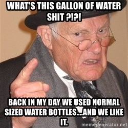 Angry Old Man - what's this gallon of water shit ?!?! back in my day we used normal sized water bottles....and we like it.