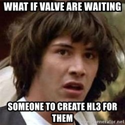 Conspiracy Guy - what if valve are waiting someone to create HL3 for them