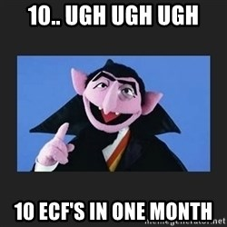 The Count from Sesame Street - 10.. ugh ugh ugh  10 ECF's in one month