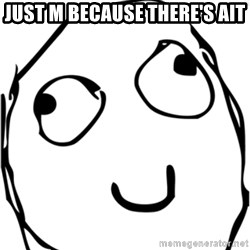 Derp meme - Just m because there's ait