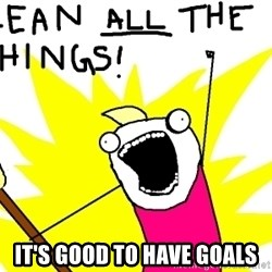 clean all the things -  It's good to have goals