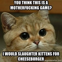 Do you think this is a motherfucking game? - You think this is a motherfucking game?  i would slaughter kittens for cheeseburger