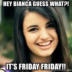 Rebecca Black Fried Egg - HEY BIANCA GUESS WHAT?! IT'S FRIDAY FRIDAY!!