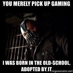 Bane Meme - You merely pick up gaming i was born in the old-school, adopted by it