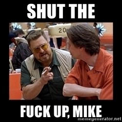 walter sobchak - SHUT THE FUCK UP, MIKE