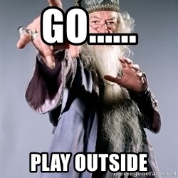 Bitchin Dumbledore - Go...... Play outside