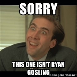 Nick Cage - Sorry this one isn't ryan gosling