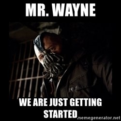 Bane Meme - mr. wayne we are just getting started